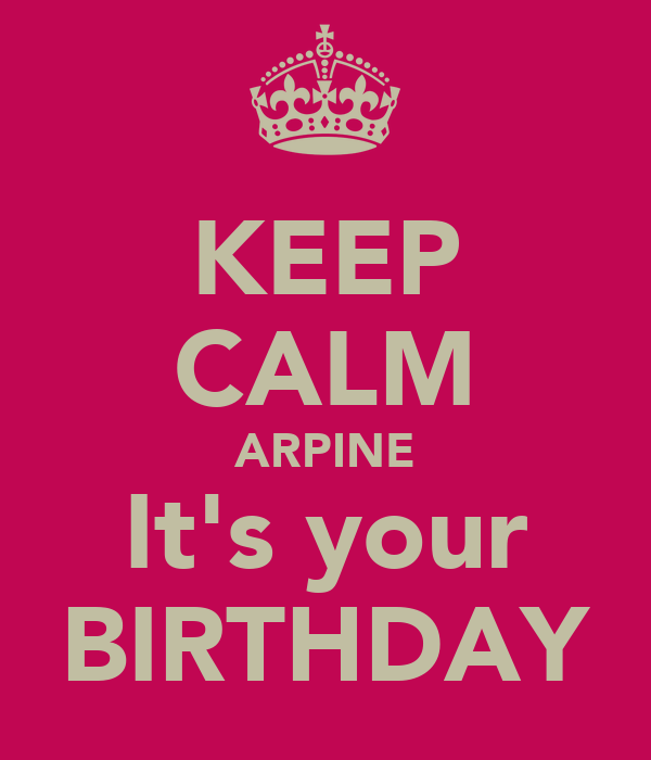 KEEP CALM ARPINE It's your BIRTHDAY
