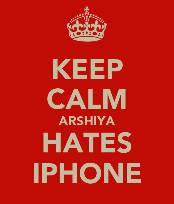 KEEP CALM ARSHIYA HATES IPHONE