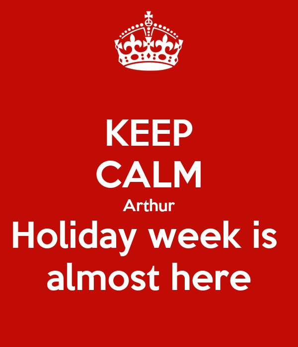 KEEP CALM Arthur Holiday week is  almost here