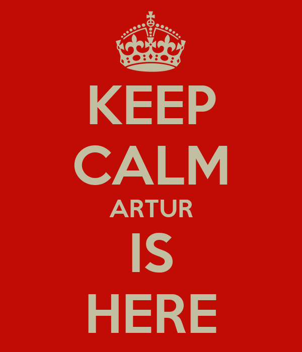 KEEP CALM ARTUR IS HERE