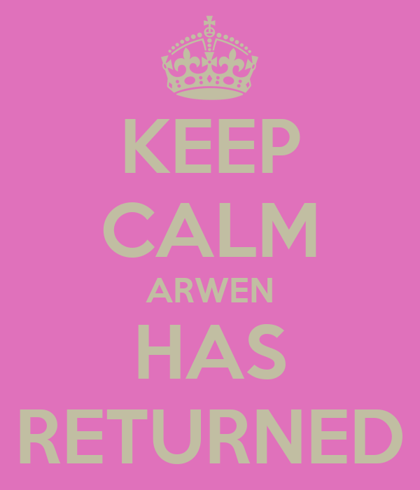 KEEP CALM ARWEN HAS RETURNED