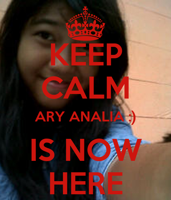 KEEP CALM ARY ANALIA :) IS NOW HERE
