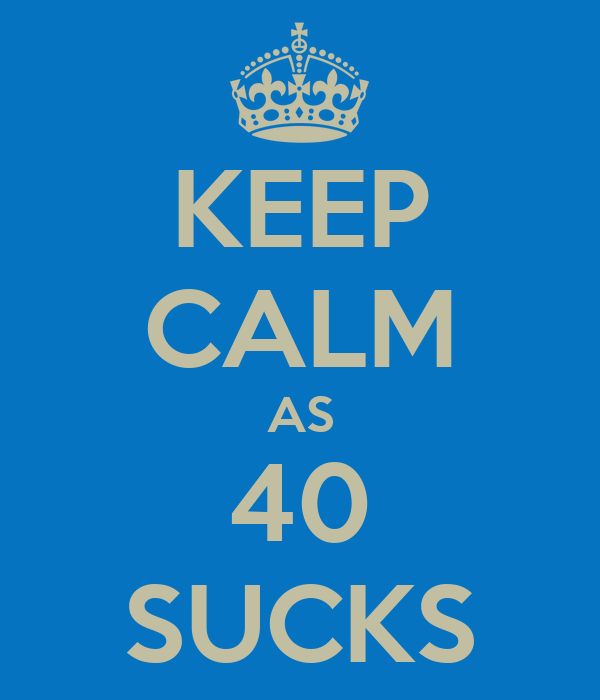 KEEP CALM AS 40 SUCKS