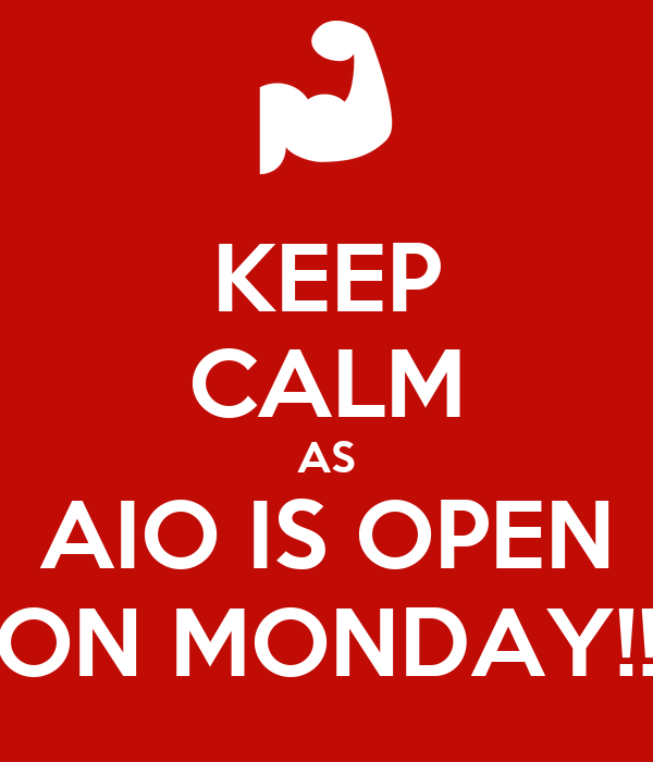 KEEP CALM AS AIO IS OPEN ON MONDAY!!