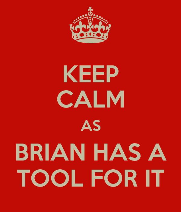 KEEP CALM AS BRIAN HAS A TOOL FOR IT
