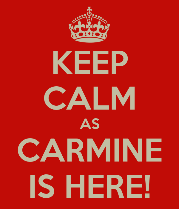 KEEP CALM AS CARMINE IS HERE!