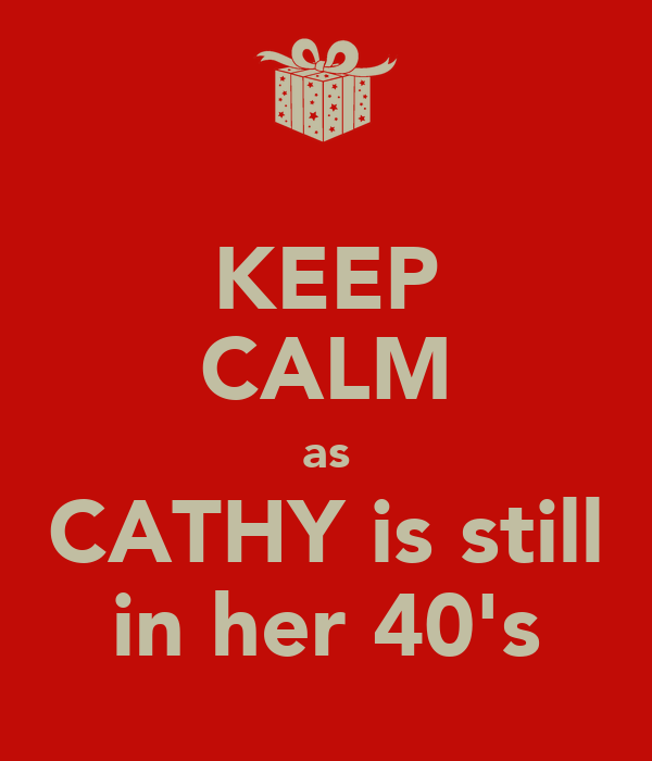 KEEP CALM as CATHY is still in her 40's