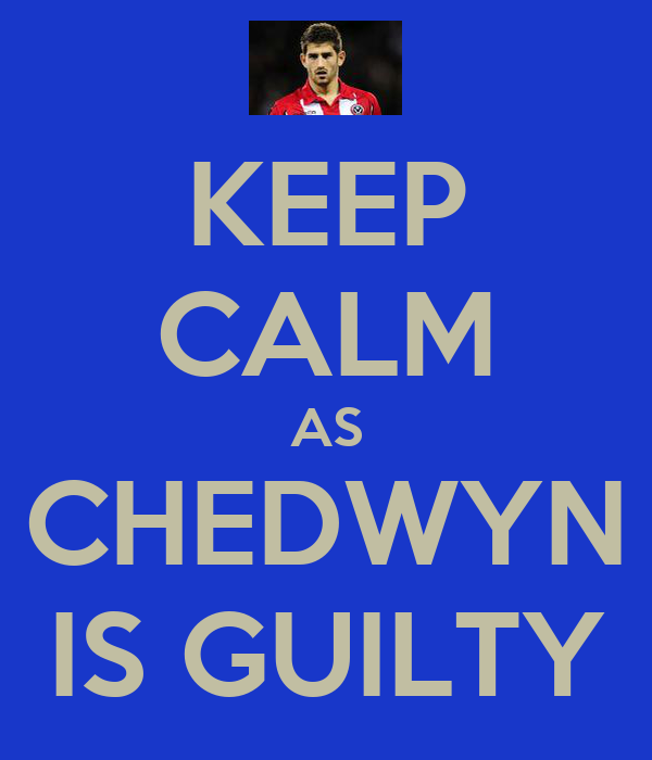 KEEP CALM AS CHEDWYN IS GUILTY