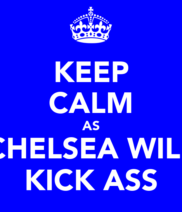 KEEP CALM AS CHELSEA WILL KICK ASS