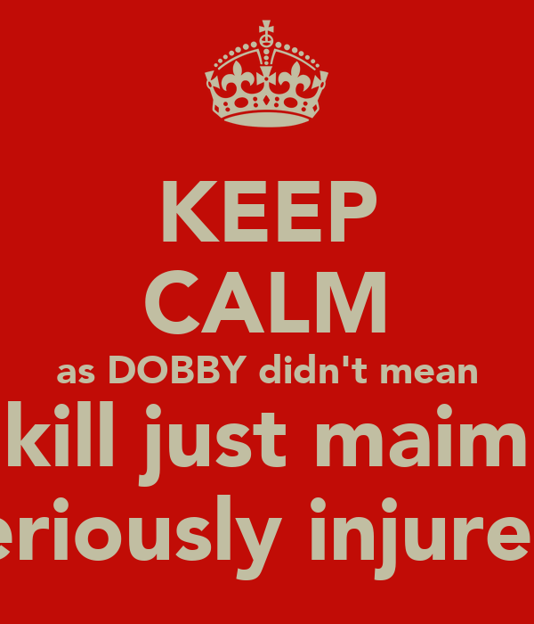 KEEP CALM as DOBBY didn't mean to kill just maim or seriously injure...