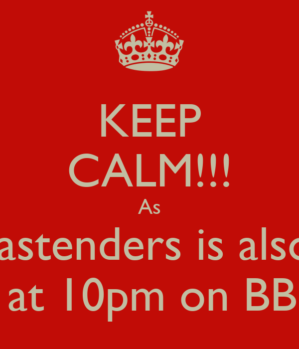 KEEP CALM!!! As Eastenders is also  On at 10pm on BBC 3