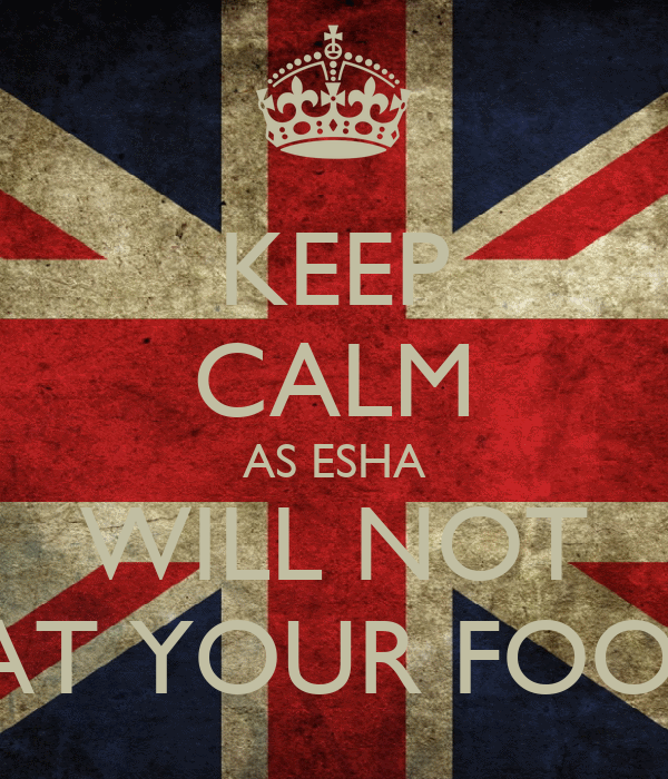 KEEP CALM AS ESHA WILL NOT EAT YOUR FOOD