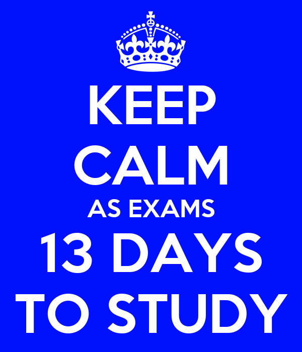 KEEP CALM AS EXAMS 13 DAYS TO STUDY