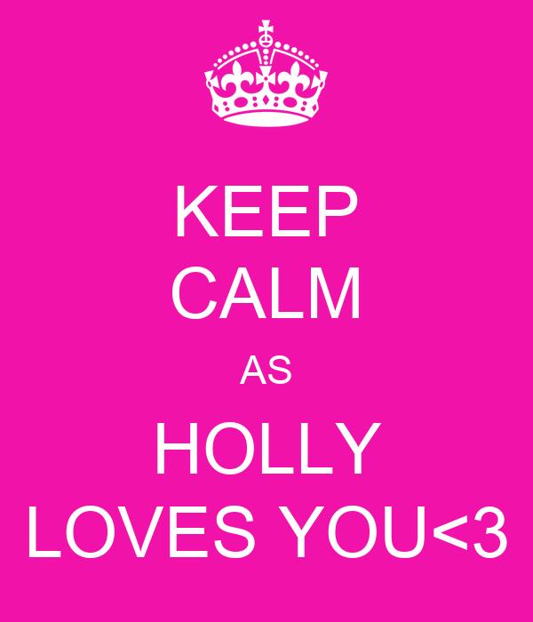 KEEP CALM AS HOLLY LOVES YOU<3
