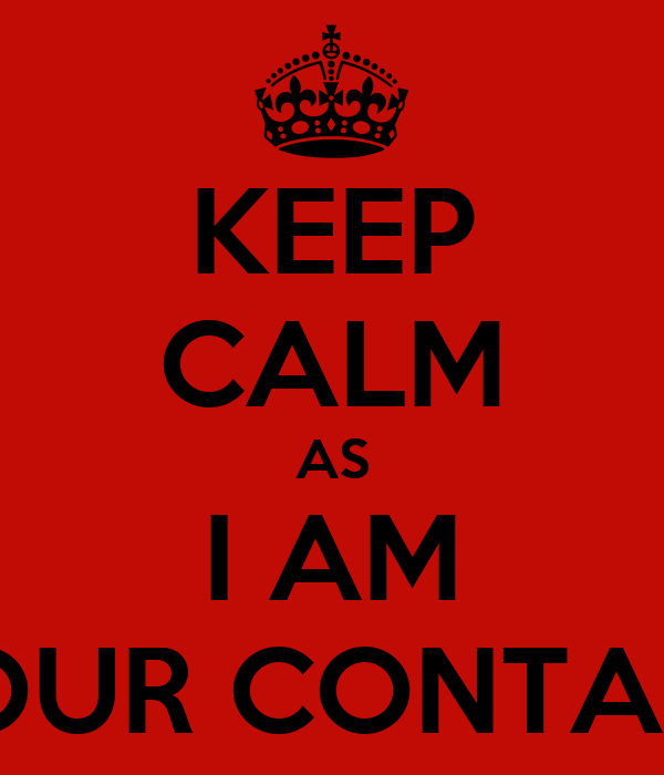 KEEP CALM AS I AM YOUR CONTACT