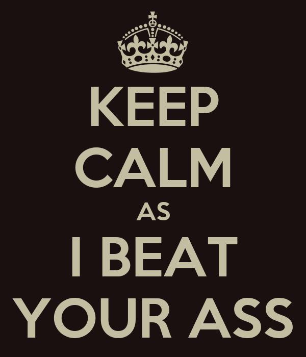 KEEP CALM AS I BEAT YOUR ASS