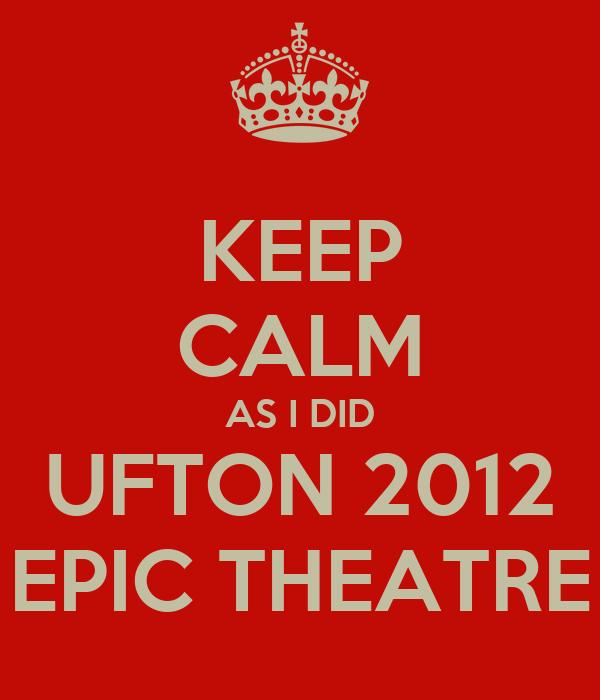 KEEP CALM AS I DID UFTON 2012 EPIC THEATRE