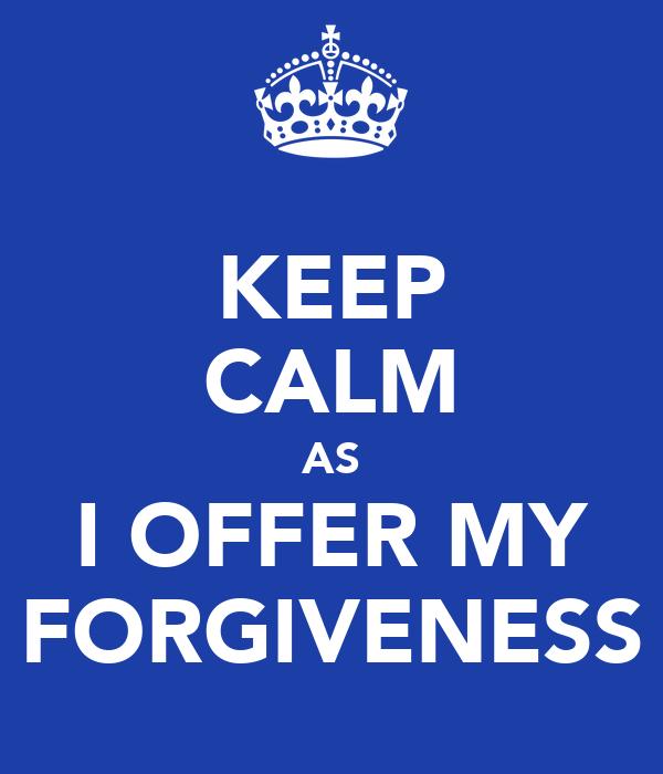 KEEP CALM AS I OFFER MY FORGIVENESS