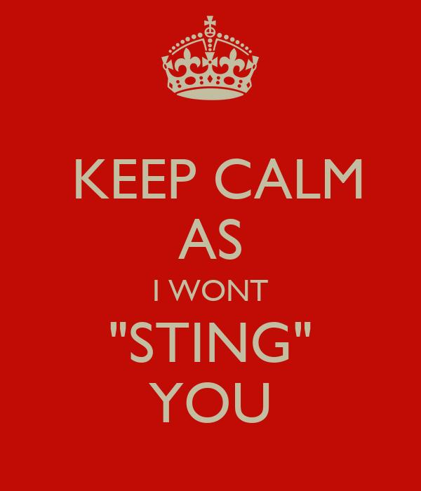 "KEEP CALM AS I WONT ""STING"" YOU"