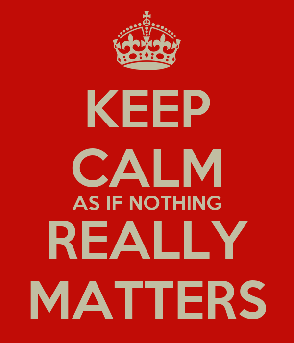 KEEP CALM AS IF NOTHING REALLY MATTERS