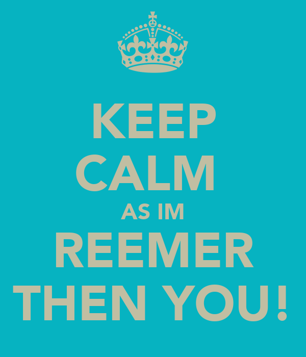 KEEP CALM  AS IM REEMER THEN YOU!