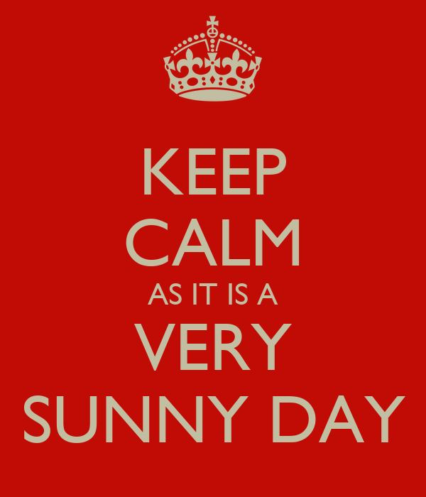KEEP CALM AS IT IS A VERY SUNNY DAY