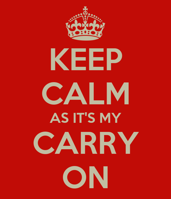 KEEP CALM AS IT'S MY CARRY ON