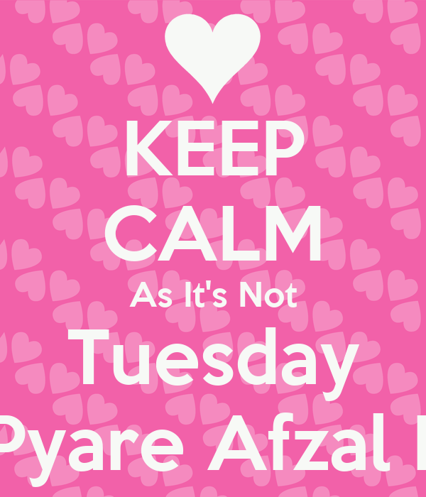 KEEP CALM As It's Not Tuesday Its Pyare Afzal Day