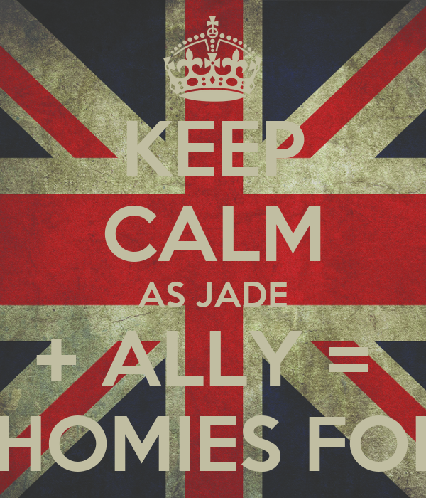 KEEP CALM AS JADE + ALLY =  BFFS HOMIES FOR LIFE
