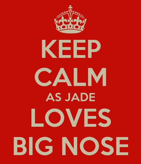 KEEP CALM AS JADE LOVES BIG NOSE