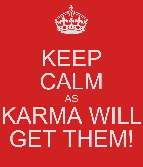 KEEP CALM AS KARMA WILL GET THEM!