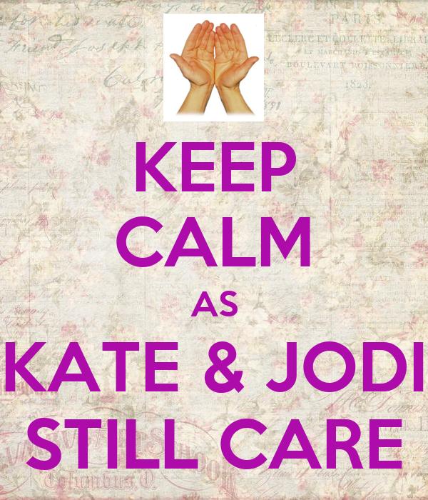 KEEP CALM AS KATE & JODI STILL CARE