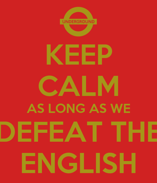 KEEP CALM AS LONG AS WE DEFEAT THE ENGLISH