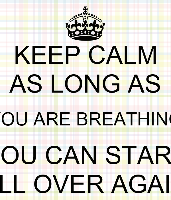 KEEP CALM AS LONG AS YOU ARE BREATHING YOU CAN START ALL OVER AGAIN