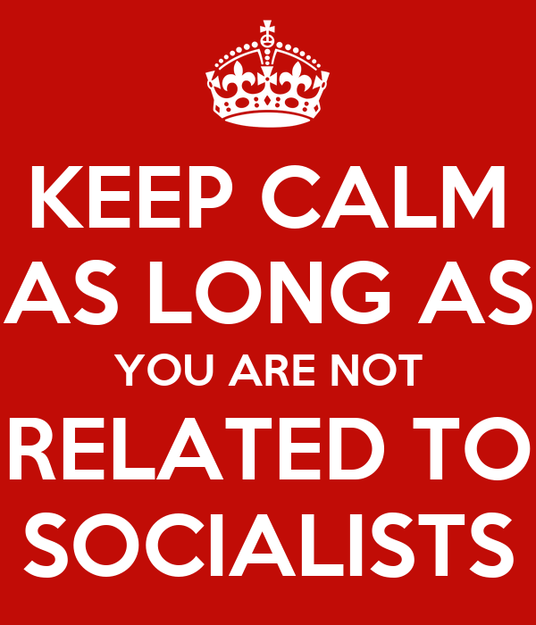 KEEP CALM AS LONG AS YOU ARE NOT RELATED TO SOCIALISTS