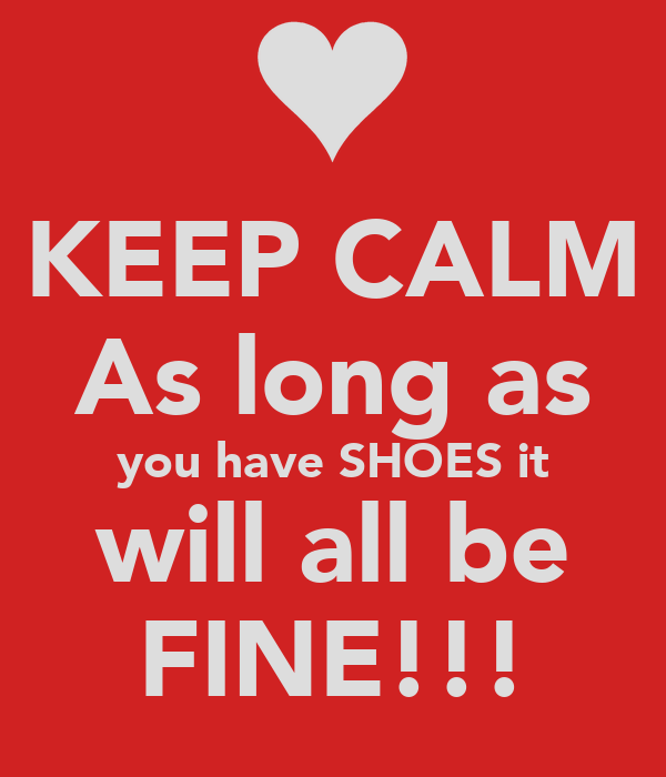 KEEP CALM As long as you have SHOES it will all be FINE!!!