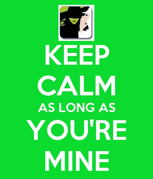 KEEP CALM AS LONG AS YOU'RE MINE