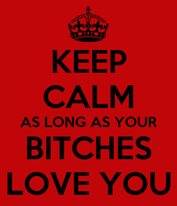 KEEP CALM AS LONG AS YOUR BITCHES LOVE YOU