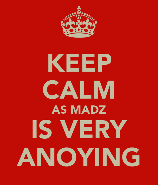 KEEP CALM AS MADZ IS VERY ANOYING