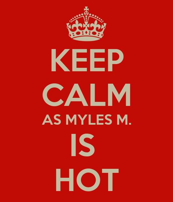 KEEP CALM AS MYLES M. IS  HOT