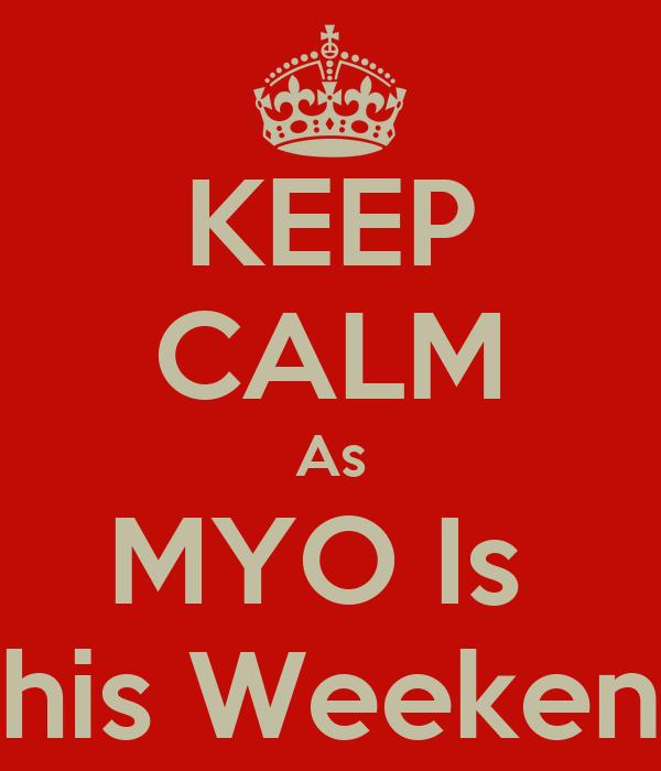 KEEP CALM As MYO Is  This Weekend