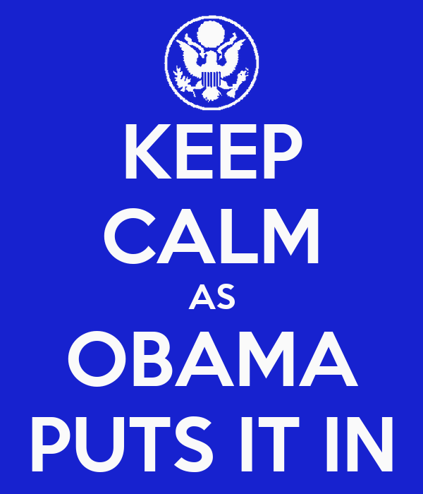 KEEP CALM AS OBAMA PUTS IT IN