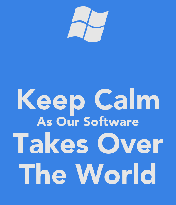 Keep Calm As Our Software Takes Over The World