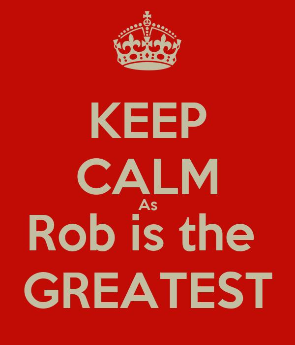 KEEP CALM As Rob is the  GREATEST