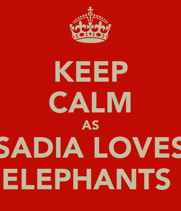 KEEP CALM AS SADIA LOVES ELEPHANTS