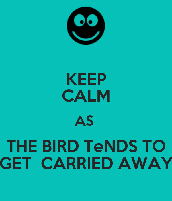 KEEP CALM AS  THE BIRD TeNDS TO GET  CARRIED AWAY