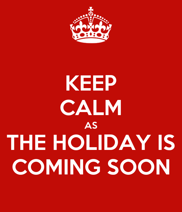 KEEP CALM AS THE HOLIDAY IS COMING SOON