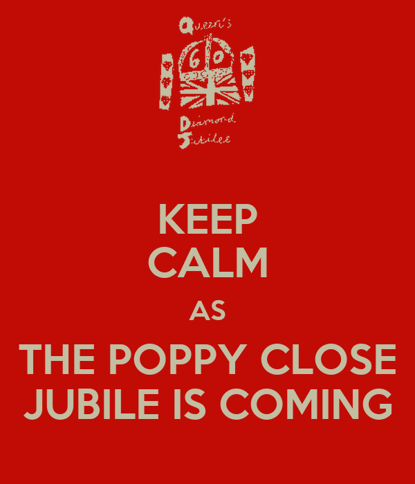 KEEP CALM AS THE POPPY CLOSE JUBILE IS COMING