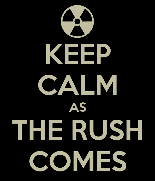 KEEP CALM AS THE RUSH COMES