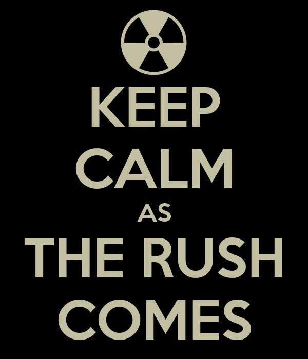 KEEP CALM AS THE RUSH COMES